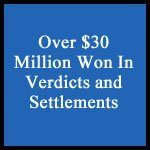 Over $30 Million Won In Verdicts and Settlements