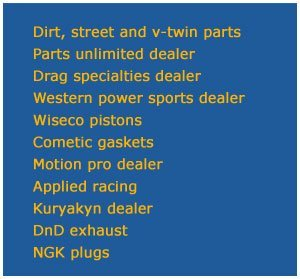 Dirt, street and v-twin parts, Parts unlimited dealer, Drag specialties dealer, Western power sports dealer, Wiseco pistons, Cometic gaskets, Motion pro dealer, Applied racing, Kuryakyn dealer, DnD exhaust, NGK plugs,