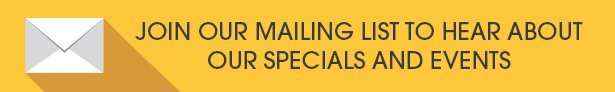 Join our mailing list to hear about our specials and events