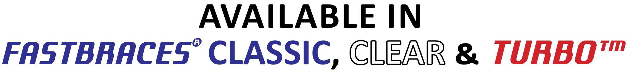 Fastbraces Classic, Clear & Turbo
