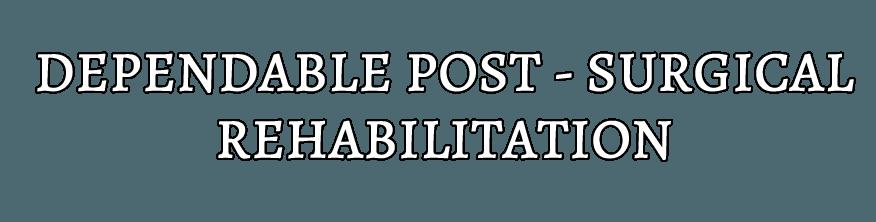 DEPENDABLE POST-SURICAL REHABILITATION